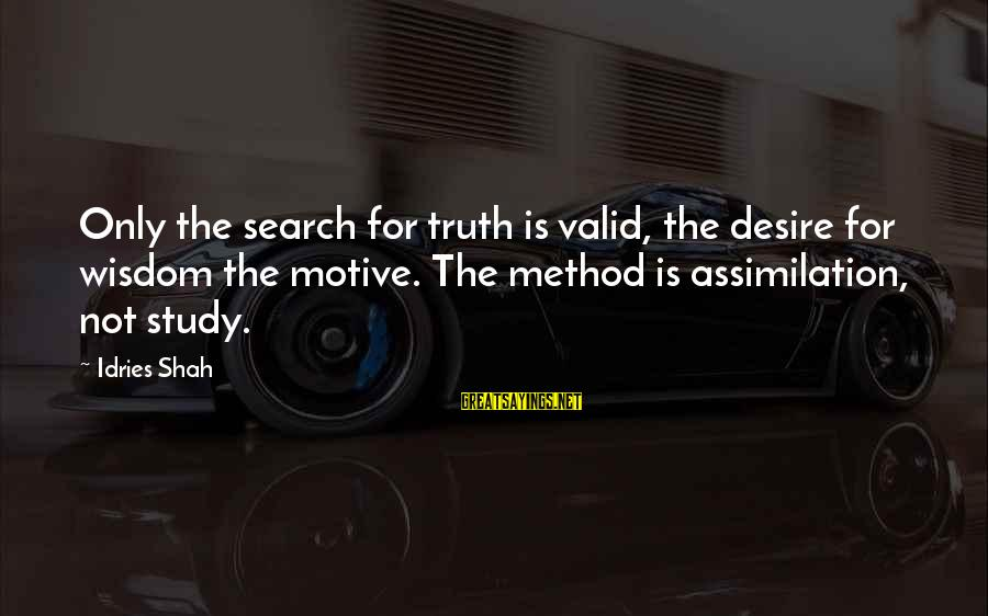 Motive Sayings By Idries Shah: Only the search for truth is valid, the desire for wisdom the motive. The method