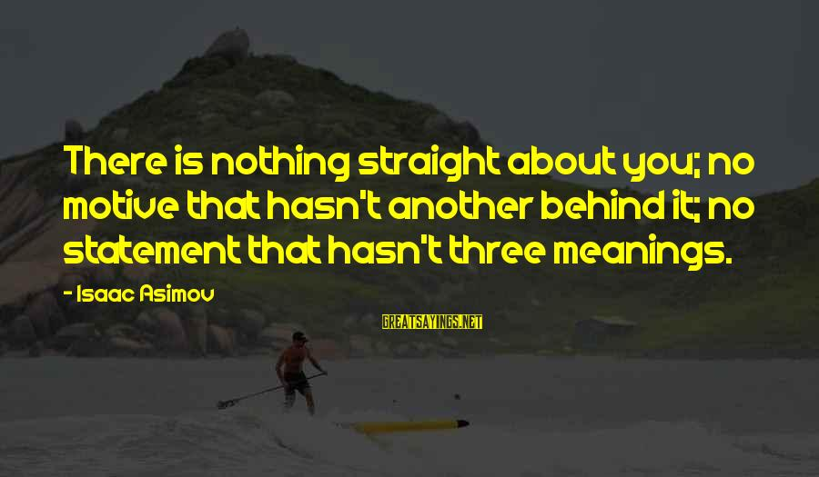 Motive Sayings By Isaac Asimov: There is nothing straight about you; no motive that hasn't another behind it; no statement