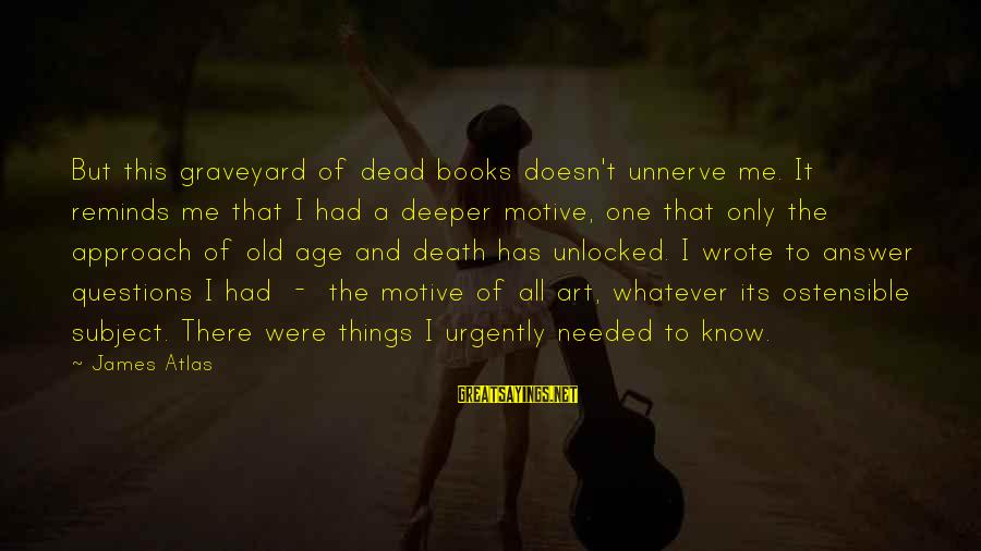 Motive Sayings By James Atlas: But this graveyard of dead books doesn't unnerve me. It reminds me that I had