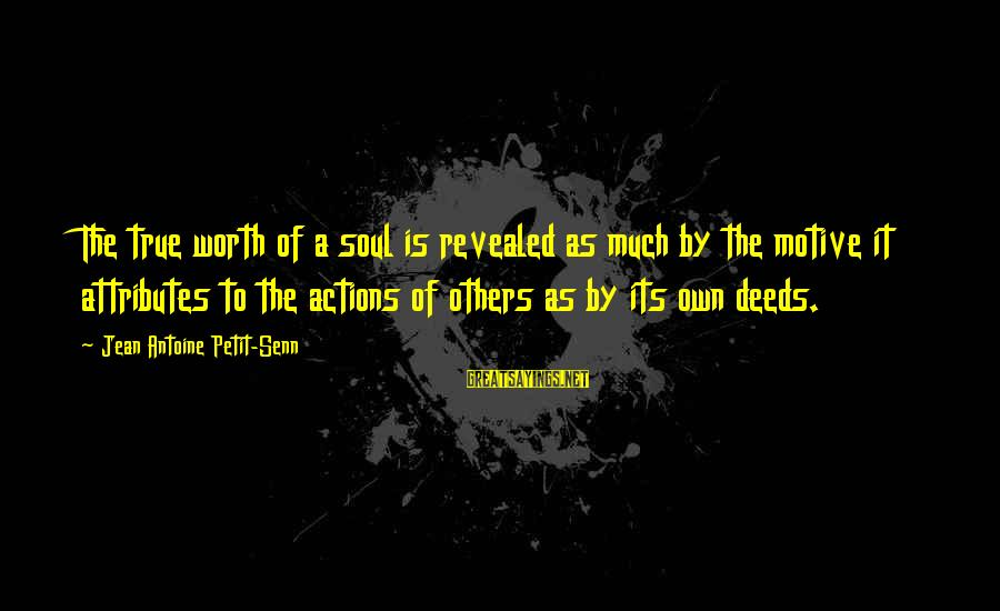 Motive Sayings By Jean Antoine Petit-Senn: The true worth of a soul is revealed as much by the motive it attributes