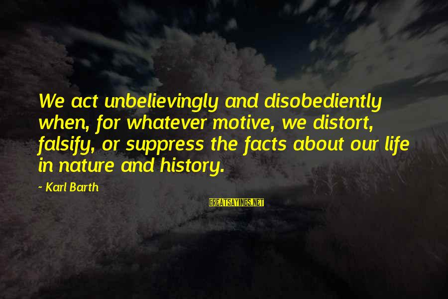 Motive Sayings By Karl Barth: We act unbelievingly and disobediently when, for whatever motive, we distort, falsify, or suppress the