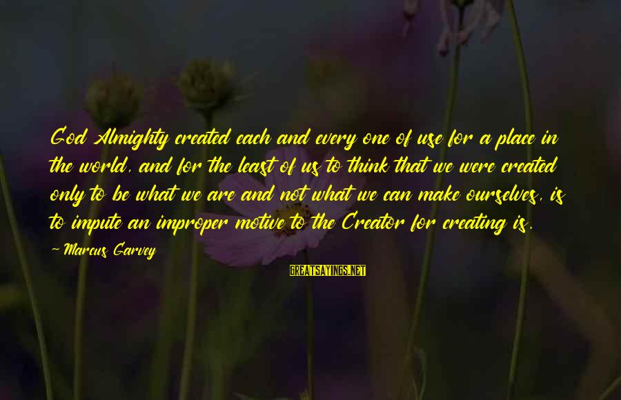 Motive Sayings By Marcus Garvey: God Almighty created each and every one of use for a place in the world,