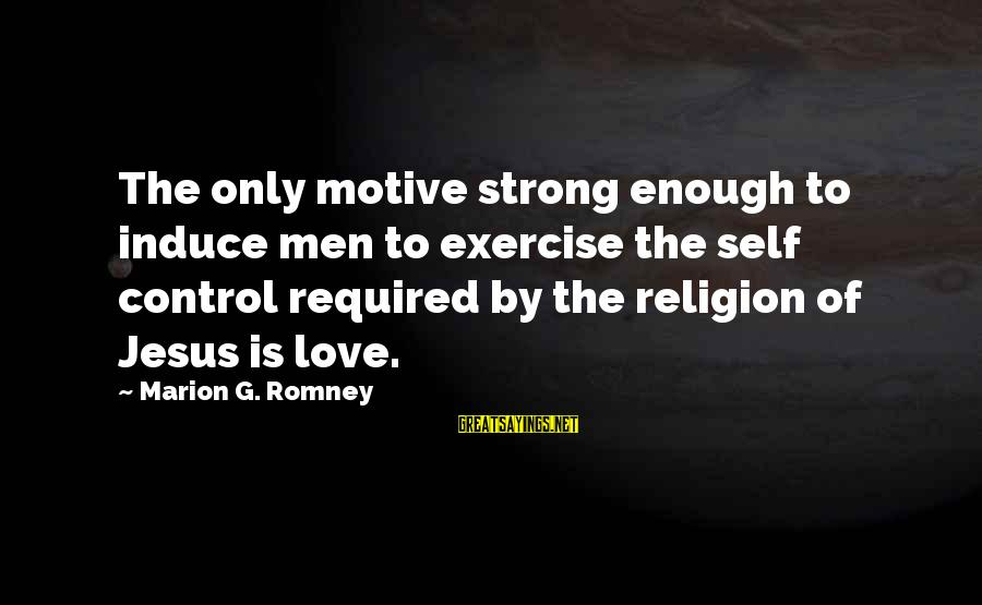 Motive Sayings By Marion G. Romney: The only motive strong enough to induce men to exercise the self control required by