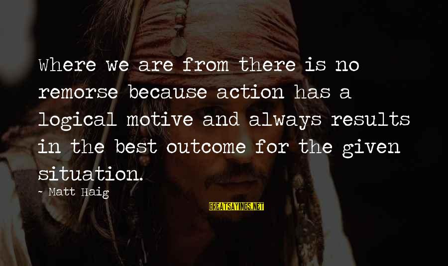 Motive Sayings By Matt Haig: Where we are from there is no remorse because action has a logical motive and