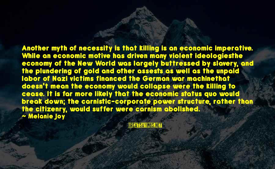 Motive Sayings By Melanie Joy: Another myth of necessity is that killing is an economic imperative. While an economic motive