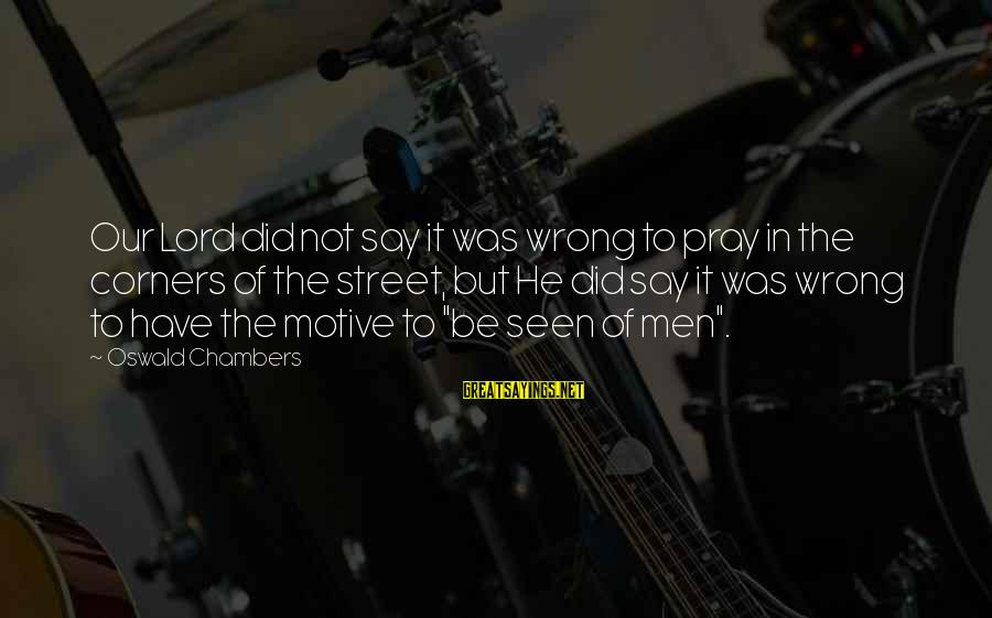 Motive Sayings By Oswald Chambers: Our Lord did not say it was wrong to pray in the corners of the