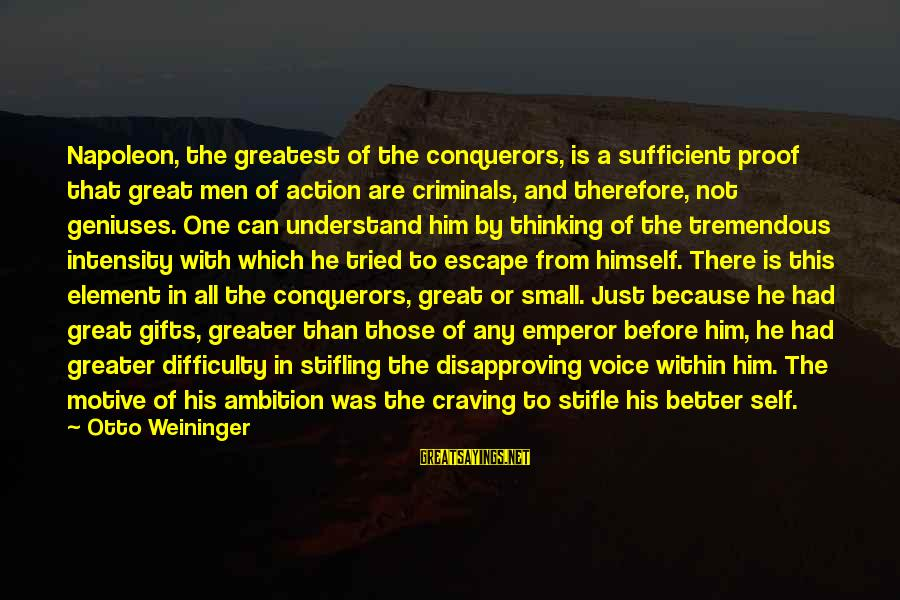 Motive Sayings By Otto Weininger: Napoleon, the greatest of the conquerors, is a sufficient proof that great men of action