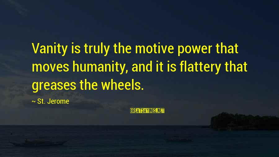 Motive Sayings By St. Jerome: Vanity is truly the motive power that moves humanity, and it is flattery that greases