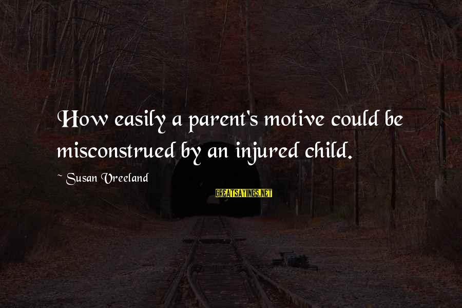 Motive Sayings By Susan Vreeland: How easily a parent's motive could be misconstrued by an injured child.