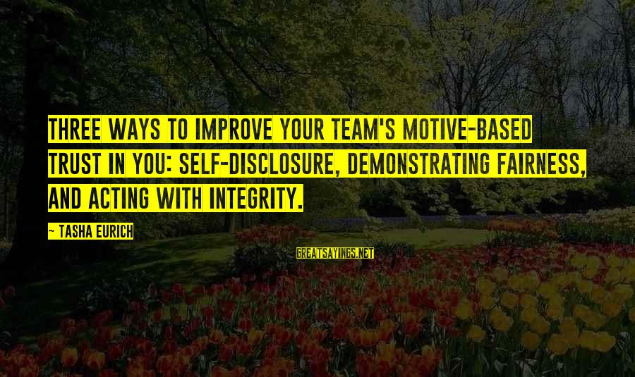 Motive Sayings By Tasha Eurich: three ways to improve your team's motive-based trust in you: self-disclosure, demonstrating fairness, and acting