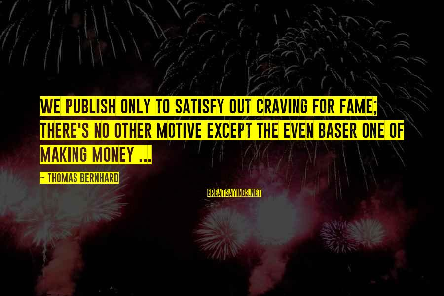Motive Sayings By Thomas Bernhard: We publish only to satisfy out craving for fame; there's no other motive except the