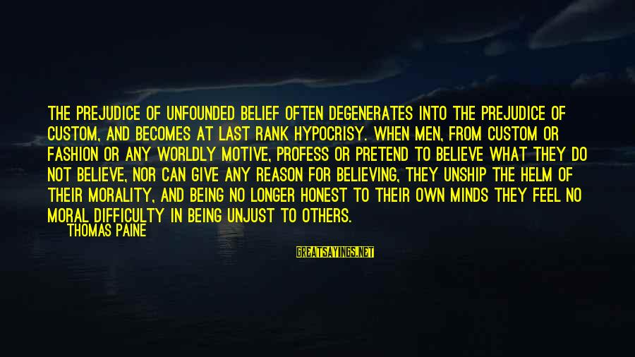 Motive Sayings By Thomas Paine: The prejudice of unfounded belief often degenerates into the prejudice of custom, and becomes at