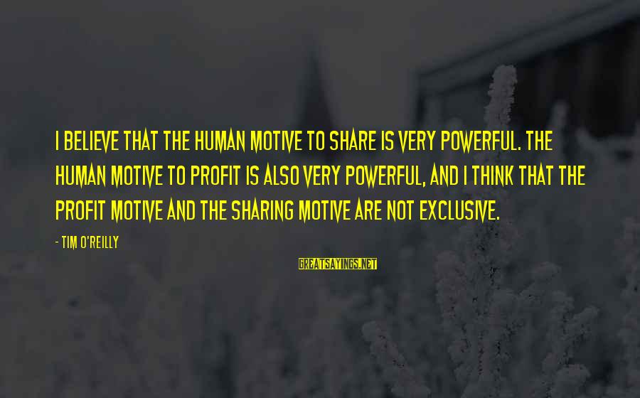 Motive Sayings By Tim O'Reilly: I believe that the human motive to share is very powerful. The human motive to