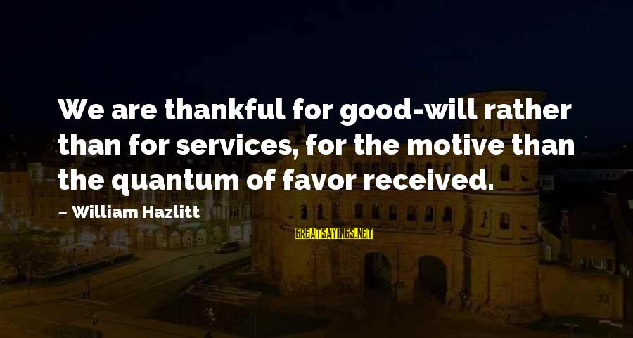 Motive Sayings By William Hazlitt: We are thankful for good-will rather than for services, for the motive than the quantum