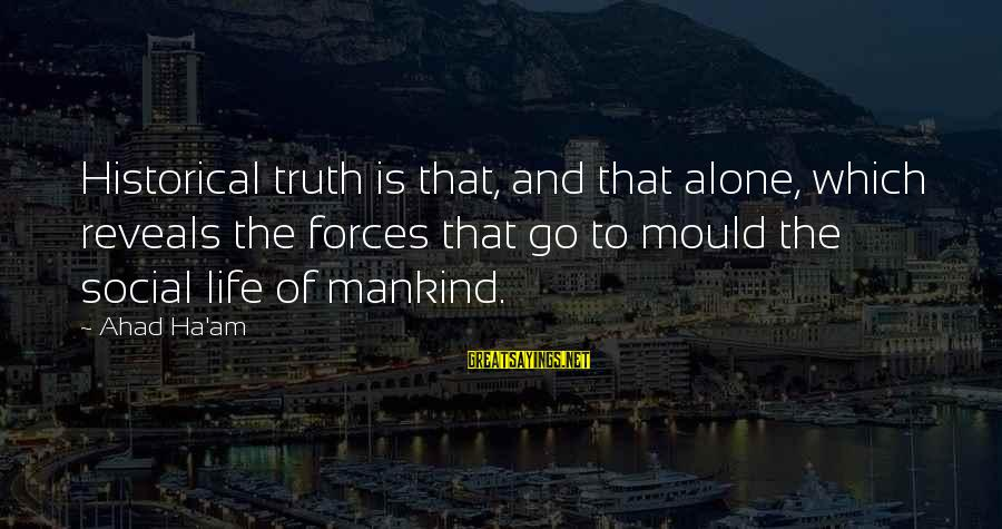 Mould Sayings By Ahad Ha'am: Historical truth is that, and that alone, which reveals the forces that go to mould