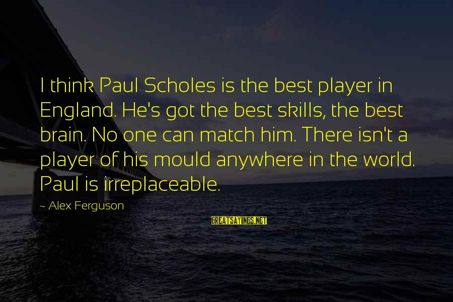Mould Sayings By Alex Ferguson: I think Paul Scholes is the best player in England. He's got the best skills,