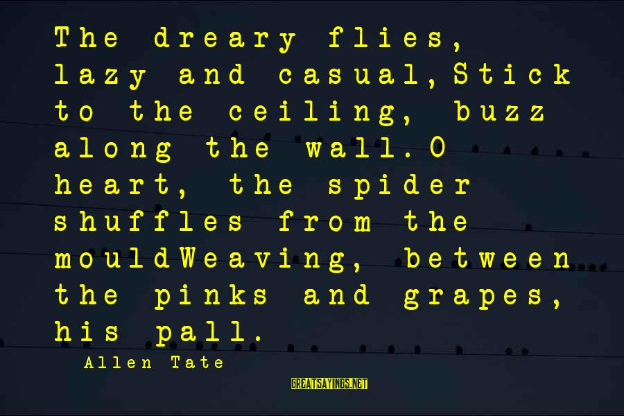 Mould Sayings By Allen Tate: The dreary flies, lazy and casual,Stick to the ceiling, buzz along the wall.O heart, the