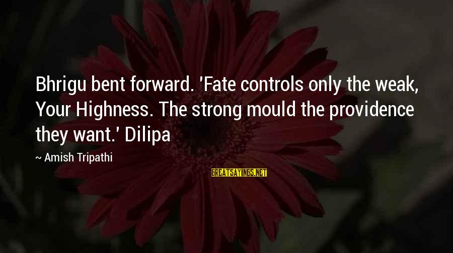 Mould Sayings By Amish Tripathi: Bhrigu bent forward. 'Fate controls only the weak, Your Highness. The strong mould the providence