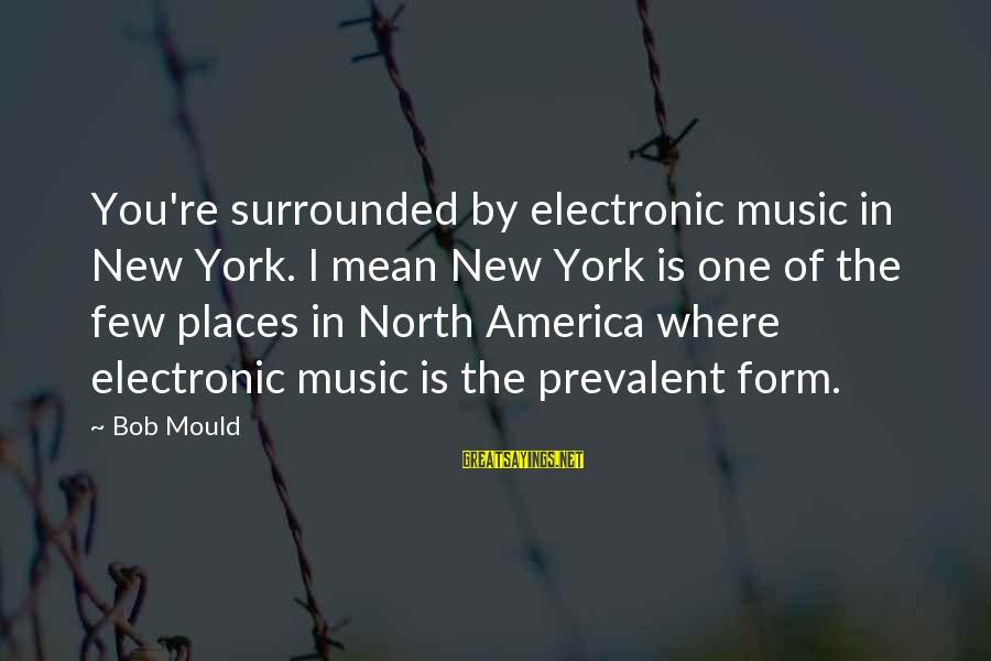 Mould Sayings By Bob Mould: You're surrounded by electronic music in New York. I mean New York is one of