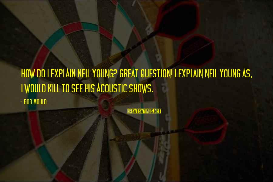 Mould Sayings By Bob Mould: How do I explain Neil Young? Great question! I explain Neil Young as, I would