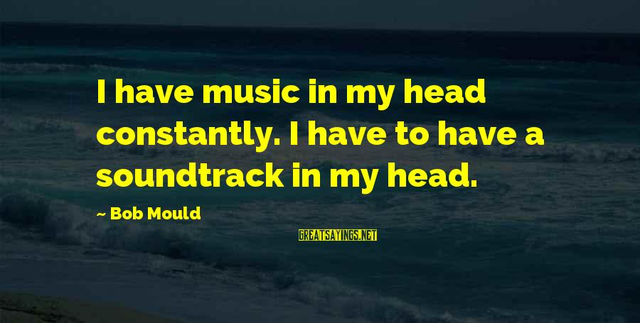 Mould Sayings By Bob Mould: I have music in my head constantly. I have to have a soundtrack in my