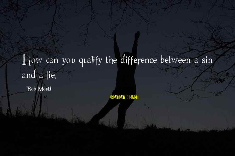 Mould Sayings By Bob Mould: How can you qualify the difference between a sin and a lie.
