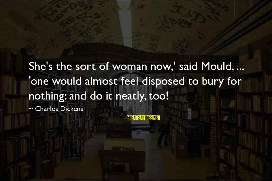 Mould Sayings By Charles Dickens: She's the sort of woman now,' said Mould, ... 'one would almost feel disposed to