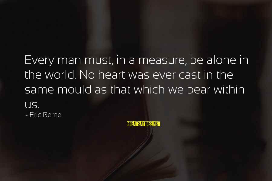 Mould Sayings By Eric Berne: Every man must, in a measure, be alone in the world. No heart was ever