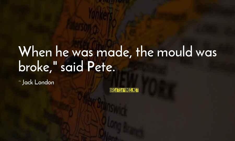 """Mould Sayings By Jack London: When he was made, the mould was broke,"""" said Pete."""