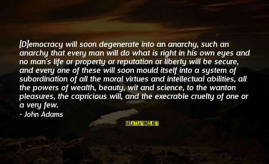 Mould Sayings By John Adams: [D]emocracy will soon degenerate into an anarchy, such an anarchy that every man will do