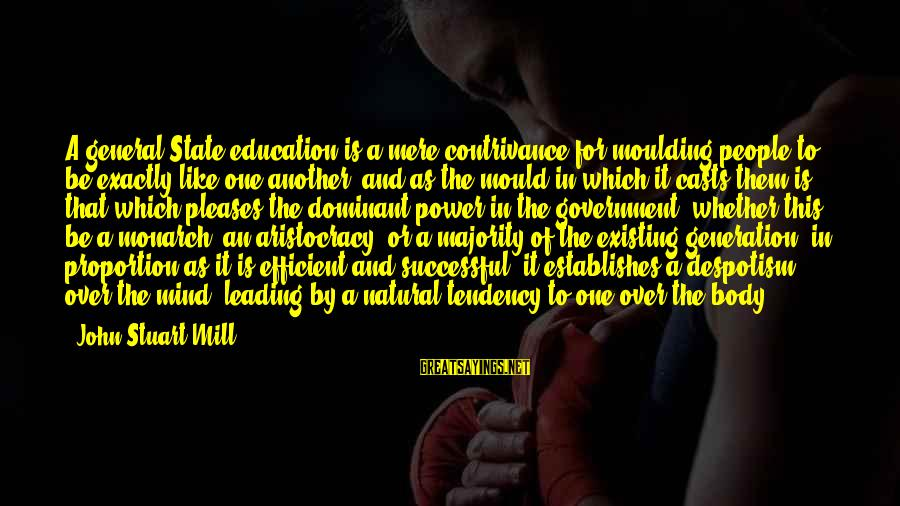 Mould Sayings By John Stuart Mill: A general State education is a mere contrivance for moulding people to be exactly like