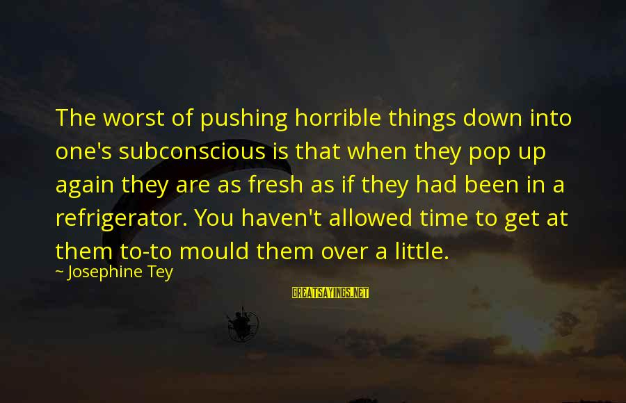 Mould Sayings By Josephine Tey: The worst of pushing horrible things down into one's subconscious is that when they pop