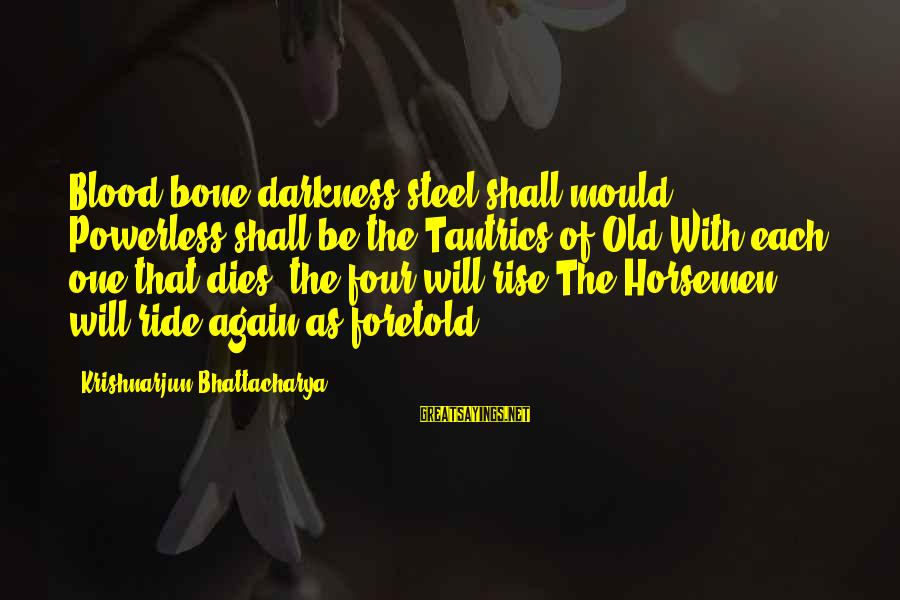 Mould Sayings By Krishnarjun Bhattacharya: Blood bone darkness steel shall mould Powerless shall be the Tantrics of Old With each