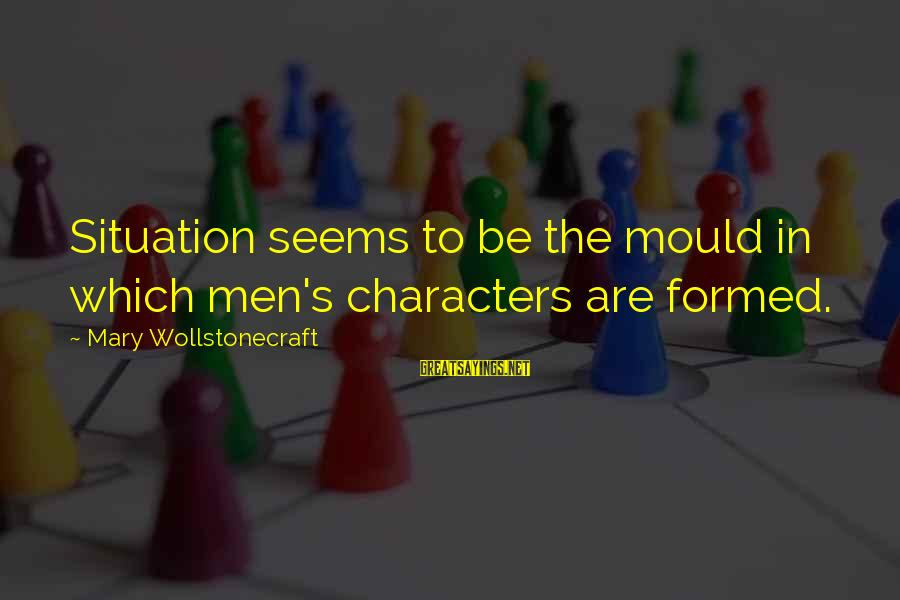 Mould Sayings By Mary Wollstonecraft: Situation seems to be the mould in which men's characters are formed.