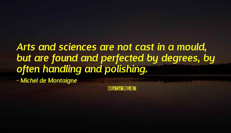 Mould Sayings By Michel De Montaigne: Arts and sciences are not cast in a mould, but are found and perfected by