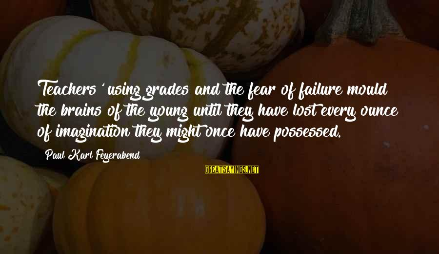 Mould Sayings By Paul Karl Feyerabend: Teachers' using grades and the fear of failure mould the brains of the young until