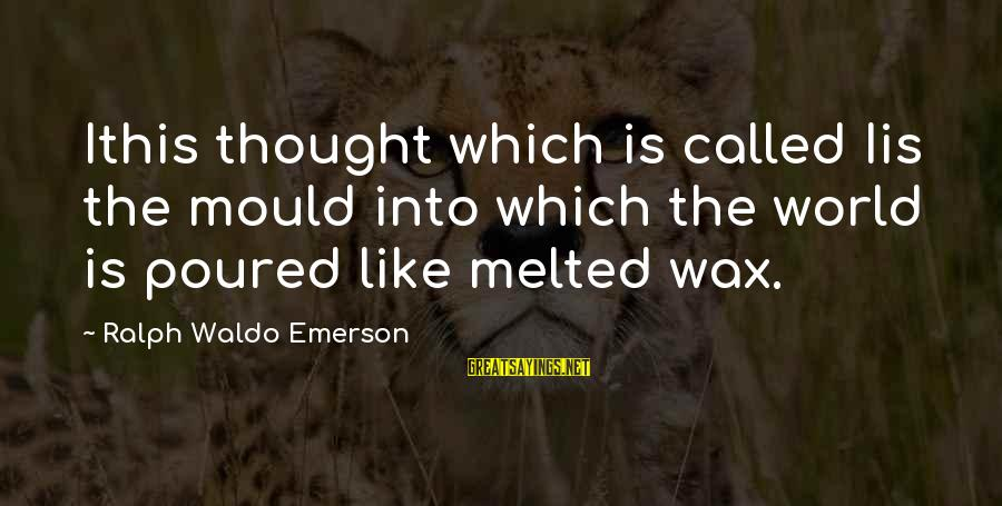 Mould Sayings By Ralph Waldo Emerson: Ithis thought which is called Iis the mould into which the world is poured like