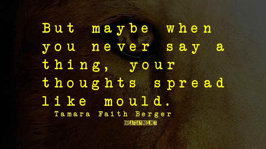 Mould Sayings By Tamara Faith Berger: But maybe when you never say a thing, your thoughts spread like mould.