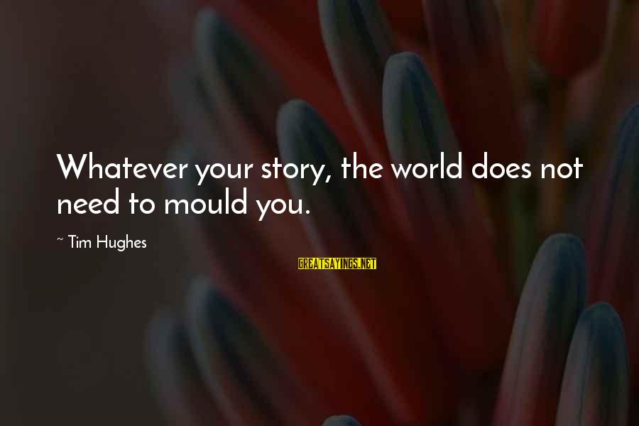Mould Sayings By Tim Hughes: Whatever your story, the world does not need to mould you.