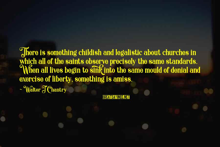 Mould Sayings By Walter J Chantry: There is something childish and legalistic about churches in which all of the saints observe