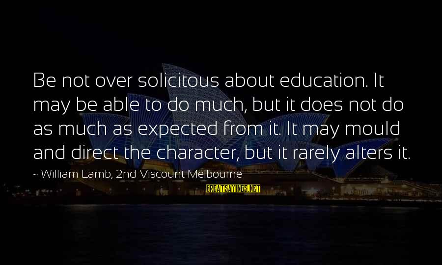 Mould Sayings By William Lamb, 2nd Viscount Melbourne: Be not over solicitous about education. It may be able to do much, but it