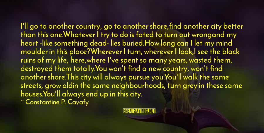 Moulder Sayings By Constantine P. Cavafy: I'll go to another country, go to another shore,find another city better than this one.Whatever