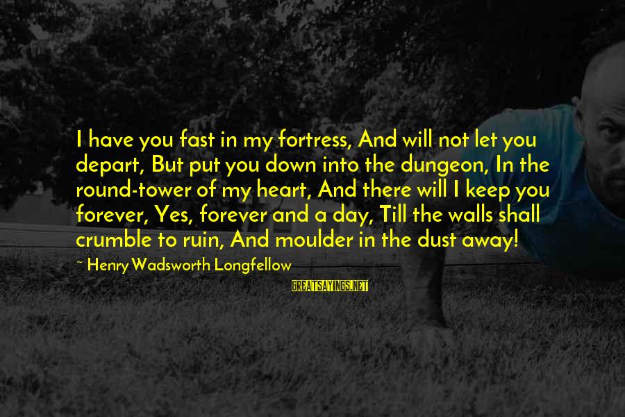 Moulder Sayings By Henry Wadsworth Longfellow: I have you fast in my fortress, And will not let you depart, But put