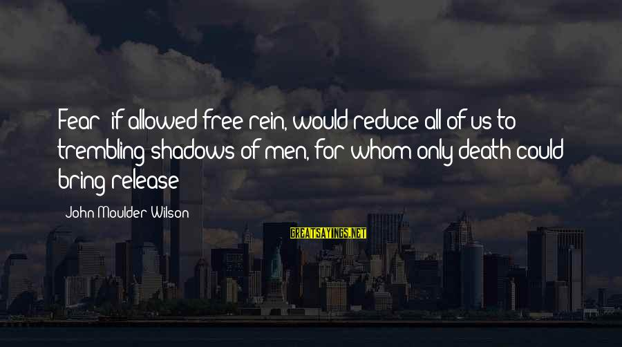 Moulder Sayings By John Moulder Wilson: Fear; if allowed free rein, would reduce all of us to trembling shadows of men,