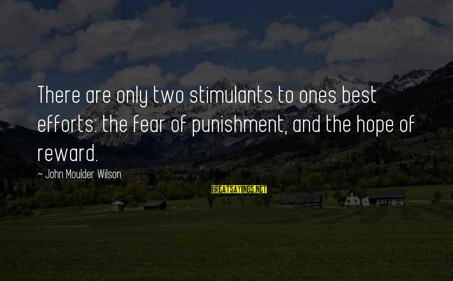 Moulder Sayings By John Moulder Wilson: There are only two stimulants to ones best efforts: the fear of punishment, and the