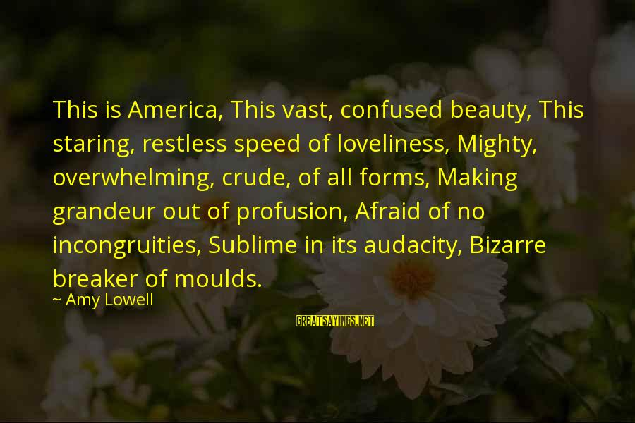Moulds Sayings By Amy Lowell: This is America, This vast, confused beauty, This staring, restless speed of loveliness, Mighty, overwhelming,