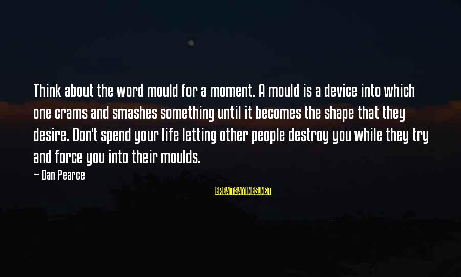 Moulds Sayings By Dan Pearce: Think about the word mould for a moment. A mould is a device into which
