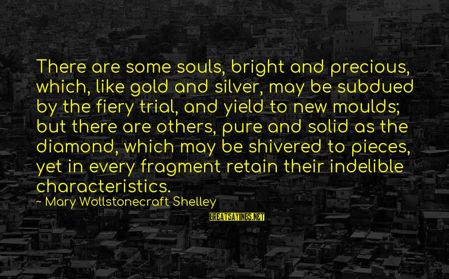 Moulds Sayings By Mary Wollstonecraft Shelley: There are some souls, bright and precious, which, like gold and silver, may be subdued
