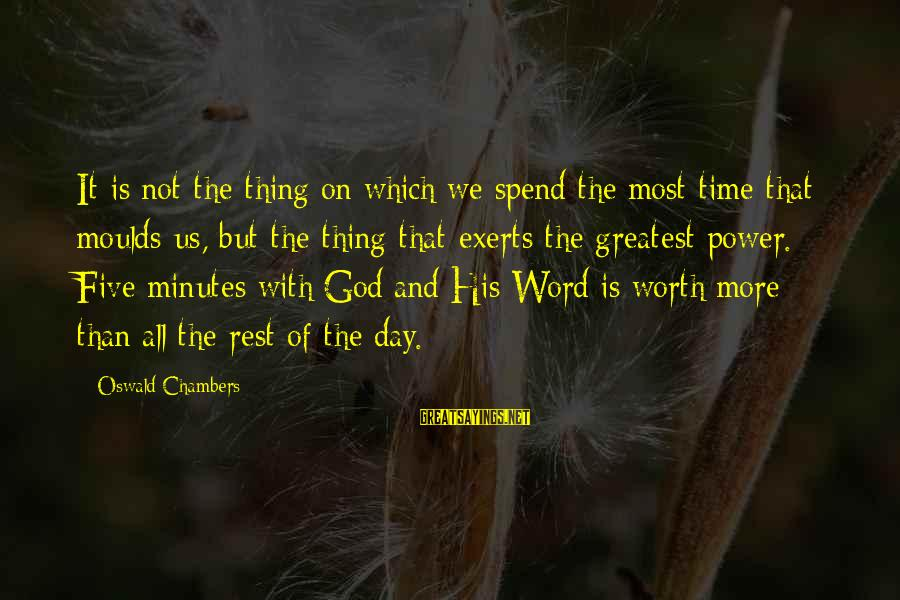 Moulds Sayings By Oswald Chambers: It is not the thing on which we spend the most time that moulds us,