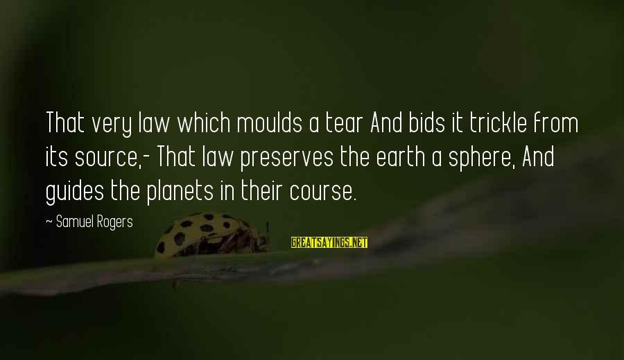 Moulds Sayings By Samuel Rogers: That very law which moulds a tear And bids it trickle from its source,- That